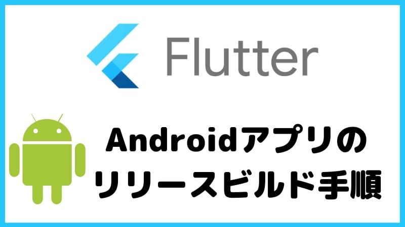 Flutter製のAndroidアプリをリリースビルドする手順