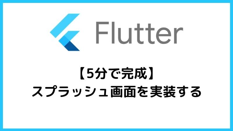 【Flutter】スプラッシュ画面の実装方法と注意点【5分で完成】-アイキャッチ