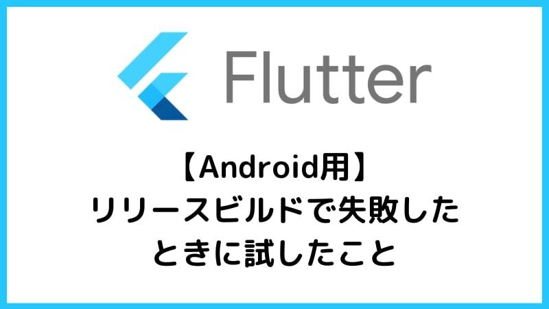 【Flutter】Android用リリースビルドに失敗したときに試したこと3つ